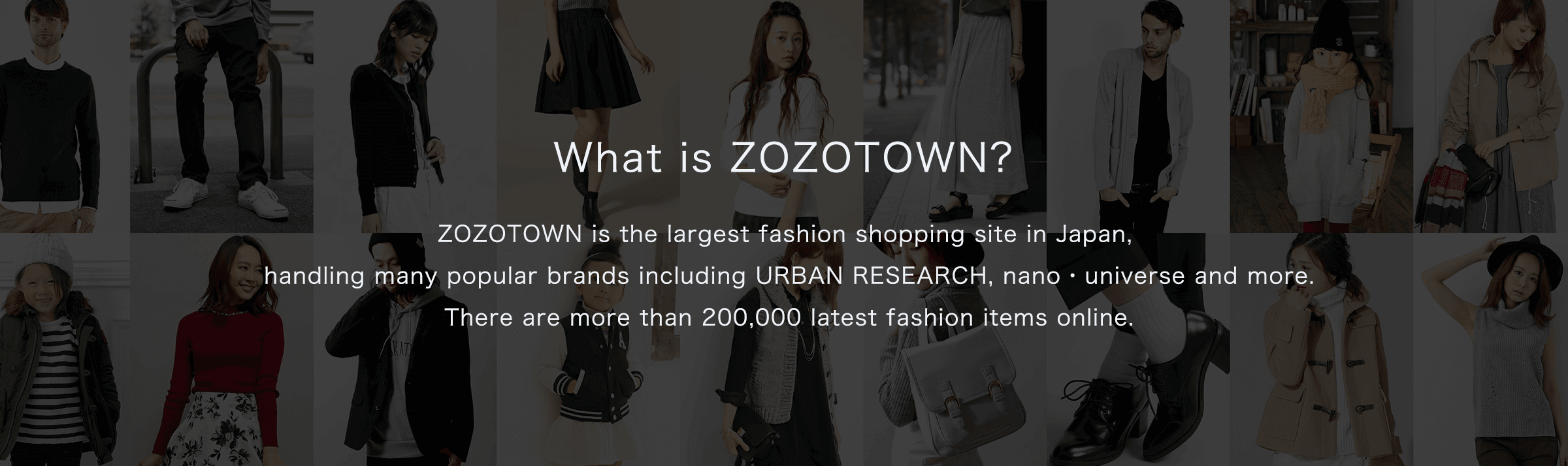 ZOZOTOWN is the largest fashion shopping site in Japan, handling many popular brands including URBAN RESEARCH, nano・universe and more. There are more than 200,000 latest fashion items online.