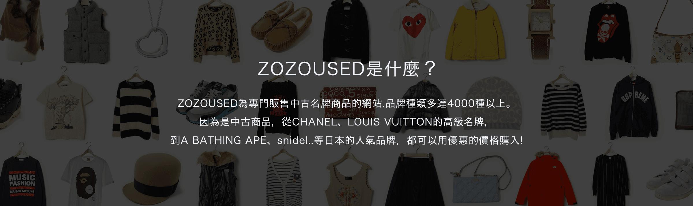 ZOZOUSED為專門販售中古名牌商品的網站,品牌種類多達4000種以上。因為是中古商品,從CHANEL、LOUIS VUITTON的高級名牌,到A BATHING APE、snidel..等日本的人氣品牌,都可以用優惠的價格購入!