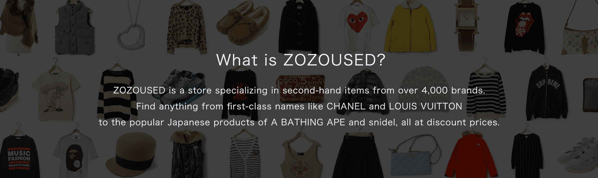 ZOZOUSED is a store specializing in second-hand items from over 4,000 brands. Find anything from first-class names like CHANEL and LOUIS VUITTON to the popular Japanese products of A BATHING APE and snidel, all at discount prices.